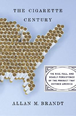The Cigarette Century: The Rise, Fall, and Deadly Persistance of the Product That Defined America -