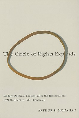 The Circle of Rights Expands: Modern Political Thought After the Reformation, 1521 (Luther) to 1762 (Rousseau) - Monahan, Arthur P