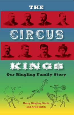 The Circus Kings: Our Ringling Family Story - North, Henry Ringling, and Hatch, Alden, and Dahlinger, Fred, Jr. (Afterword by)