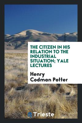 The Citizen in His Relation to the Industrial Situation; Yale Lectures - Potter, Henry Codman
