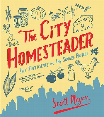The City Homesteader: Self-Sufficiency on Any Square Footage - Meyer, Scott