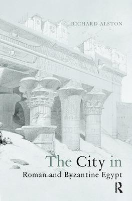 The City in Roman and Byzantine Egypt - Alston, Richard