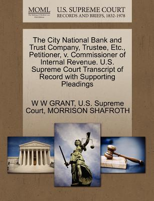 The City National Bank and Trust Company, Trustee, Etc., Petitioner, V. Commissioner of Internal Revenue. U.S. Supreme Court Transcript of Record with Supporting Pleadings - Grant, W W, and U S Supreme Court (Creator), and Shafroth, Morrison