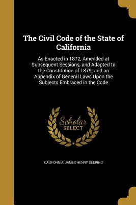 The Civil Code of the State of California: As Enacted in 1872, Amended at Subsequent Sessions, and Adapted to the Constitution of 1879; And an Appendix of General Laws Upon the Subjects Embraced in the Code - California (Creator), and Deering, James Henry