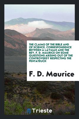 The Claims of the Bible and of Science. Correspondence Between a Layman and the REV. F. D. Maurice on Some Questions Arising Out of the Controversy Respecting the Pentateuch - Maurice, F D