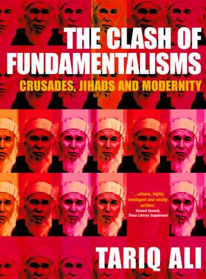 The Clash of Fundamentalisms the Clash of Fundamentalisms: Crusades, Jihads and Modernity Crusades, Jihads and Modernity - Ali, Tariq