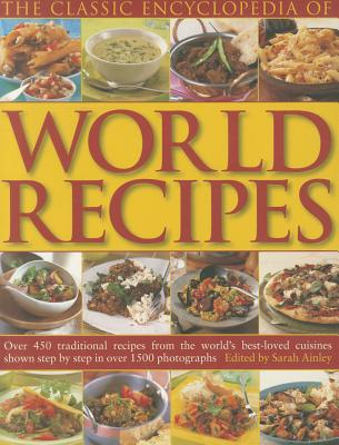 The Classic Encyclopedia of World Recipes: Over 450 Traditional Recipes from the World's Best-Loved Cuisines Shown Step by Step in Over 1500 Photographs - Ainley, Sarah