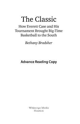 The Classic: How Everett Case and His Tournament Brought Big-Time Basketball to the South - Bradsher, Bethany
