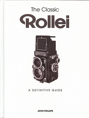 The Classic Rollei: A Definitive Guide - Phillips, John
