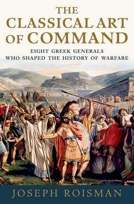 The Classical Art of Command: Eight Greek Generals Who Shaped the History of Warfare - Roisman, Joseph