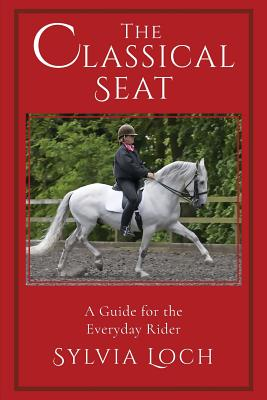 The Classical Seat: A Guide for the Everyday Rider - Loch, Sylvia