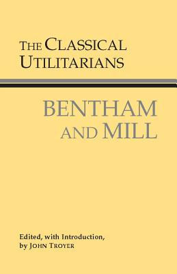 The Classical Utilitarians, Bentham and Mill - Troyer, John (Editor)