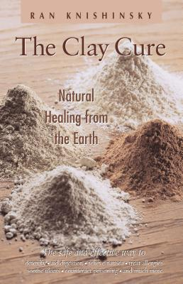 The Clay Cure: Natural Healing from the Earth - Knishinsky, Ran