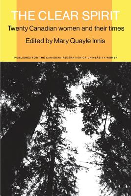 The Clear Spirit: Twenty Canadian Women and Their Times - Innis, Mary Quayle