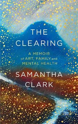 The Clearing: A memoir of art, family and mental health - Clark, Samantha