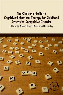 The Clinician's Guide to Cognitive-Behavioral Therapy for Childhood Obsessive-Compulsive Disorder - Storch, Eric A (Editor), and McGuire, Joseph F (Editor), and McKay, Dean (Editor)