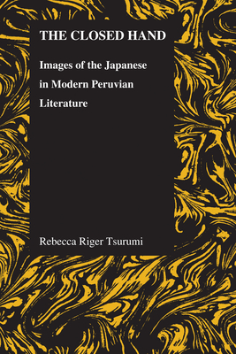 The Closed Hand: Images of the Japanese in Modern Peruvian Literature - Tsurumi, Rebecca Riger