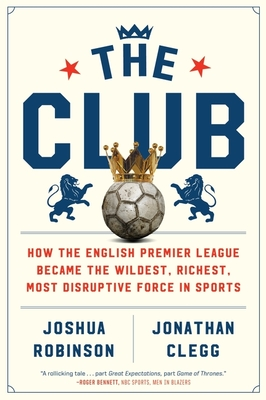 The Club: How the English Premier League Became the Wildest, Richest, Most Disruptive Force in Sports - Robinson, Joshua, and Clegg, Jonathan