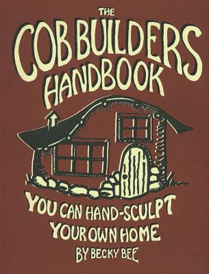 The Cob Builders Handbook: You Can Hand-Sculpt Your Own Home, 3rd Edition - Bee, Becky
