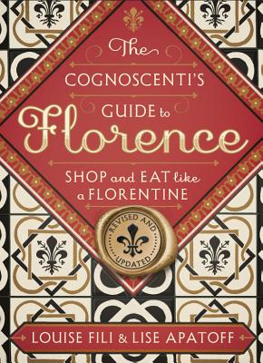 The Cognoscenti's Guide to Florence: Shop and Eat Like a Florentine, Revised Edition - Fili, Louise, and Apatoff, Lise