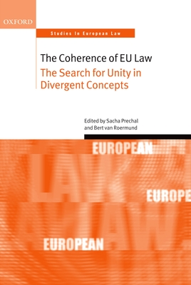 The Coherence of EU Law: The Search for Unity in Divergent Concepts - Prechal, Sacha (Editor), and Van Roermund, Bert (Editor)