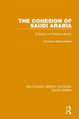 The Cohesion of Saudi Arabia: Evolution of Political Identity - Helms, Christine Moss