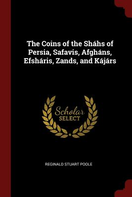 The Coins of the Shahs of Persia, Safavis, Afghans, Efsharis, Zands, and Kajars - Poole, Reginald Stuart