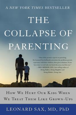The Collapse of Parenting: How We Hurt Our Kids When We Treat Them Like Grown-Ups - Sax, Leonard