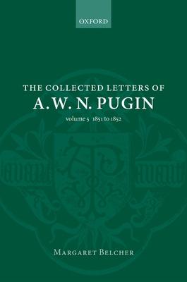 The Collected Letters of A. W. N. Pugin: Volume V: 1851-1852 - Belcher, Margaret (Editor)