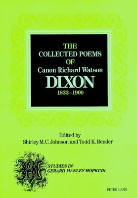 The Collected Poems of Canon Richard Watson Dixon (1833-1900) - Johnson, Shirley M C, and Bender, Todd K, Professor, and Dixon, Richard Watson