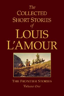 The Collected Short Stories of Louis L'Amour, Volume 1: The Frontier Stories - L'Amour, Louis