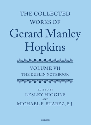 The Collected Works of Gerard Manley Hopkins: Volume VII: The Dublin Notebook - Higgins, Lesley J. (Editor), and Suarez, Michael F., SJ (Editor)