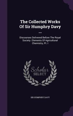 The Collected Works of Sir Humphry Davy ...: Discourses Delivered Before the Royal Society. Elements of Agricultural Chemistry, PT. I - Davy, Sir Humphry