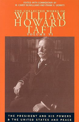 The Collected Works of William Howard Taft: The President and His Powers and the United States and Peace - Burton, David H (Editor)
