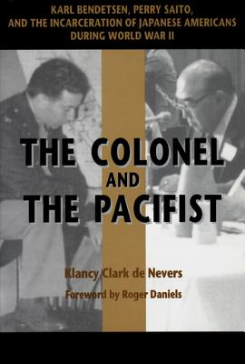 The Colonel and the Pacifist: Karl Bendetsen-Perry Saito and the Incarceration of Japanese Americans During World War II - de Nevers, Klancy Clark, and Daniels, Roger (Foreword by)