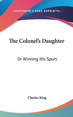 The Colonel's Daughter: Or Winning His Spurs - King, Charles