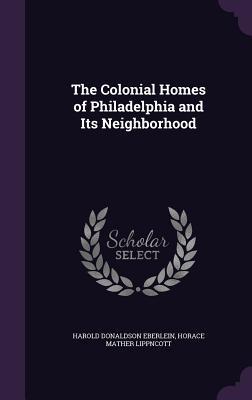 The Colonial Homes of Philadelphia and Its Neighborhood - Eberlein, Harold Donaldson, and Lippncott, Horace Mather