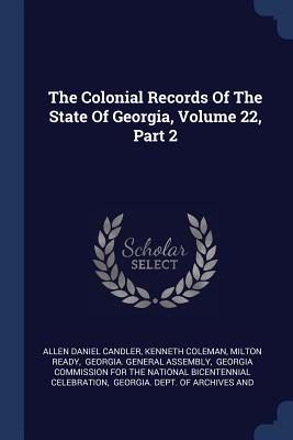 The Colonial Records of the State of Georgia, Volume 22, Part 2 - Candler, Allen Daniel, and Coleman, Kenneth, and Ready, Milton