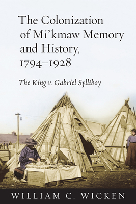The Colonization of Mi'kmaw Memory and History, 1794-1928: The King V. Gabriel Sylliboy - Wicken, William C