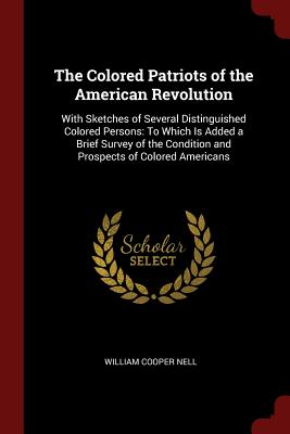 The Colored Patriots of the American Revolution: With Sketches of Several Distinguished Colored Persons: To Which Is Added a Brief Survey of the Condition and Prospects of Colored Americans - Nell, William Cooper