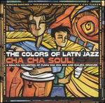 The Colors of Latin Jazz: Cha Cha Soul! - Various Artists