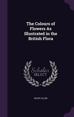 The Colours of Flowers as Illustrated in the British Flora - Allen, Grant