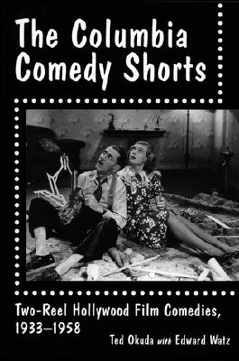 The Columbia Comedy Shorts: Two-Reel Hollywood Film Comedies, 1933-1958 - Okuda, Ted