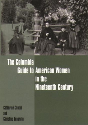 The Columbia Guide to American Women in the Nineteenth Century - Clinton, Catherine, Professor, and Lunardini, Christine, Professor