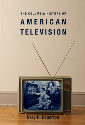 The Columbia History of American Television - Edgerton, Gary