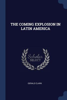 The Coming Explosion in Latin America - Clark, Gerald