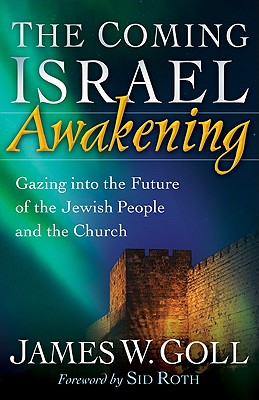 The Coming Israel Awakening: Gazing Into the Future of the Jewish People and the Church - Goll, James W, and Roth, Sid (Foreword by)