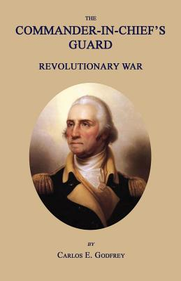 The Commander-In-Chief's Guard: Revolutionary War - Godfrey, Carlos E