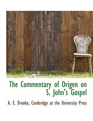 The Commentary of Origen on S. John's Gospel - Brooke, A E, and Cambridge at the University Press, At The University Press (Creator)