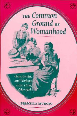 The Common Ground of Womanhood: Class, Gender, and Working Girls' Clubs, 1884-1928 - Murolo, Priscilla
